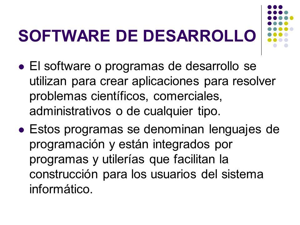 SOFTWARE DE DESARROLLO El software o programas de desarrollo se utilizan para crear aplicaciones para resolver problemas científicos, comerciales, adm