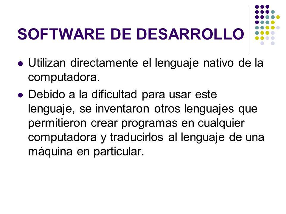 SOFTWARE DE DESARROLLO Utilizan directamente el lenguaje nativo de la computadora. Debido a la dificultad para usar este lenguaje, se inventaron otros