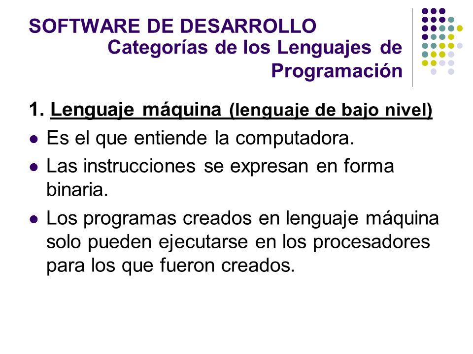 SOFTWARE DE DESARROLLO 1. Lenguaje máquina (lenguaje de bajo nivel) Es el que entiende la computadora. Las instrucciones se expresan en forma binaria.