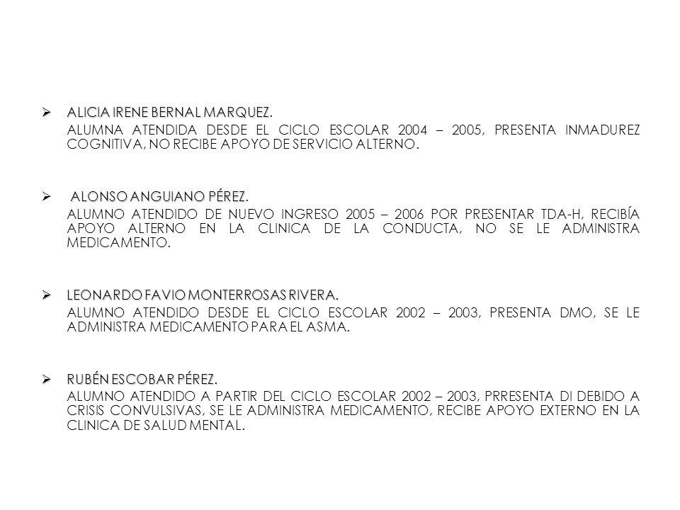 ALICIA IRENE BERNAL MARQUEZ ALICIA IRENE BERNAL MARQUEZ. ALUMNA ATENDIDA DESDE EL CICLO ESCOLAR 2004 – 2005, PRESENTA INMADUREZ COGNITIVA, NO RECIBE A