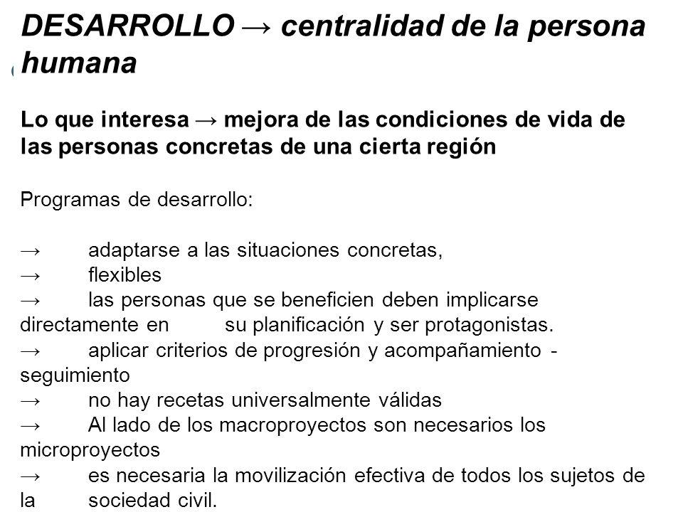 DESARROLLO centralidad de la persona humana Lo que interesa mejora de las condiciones de vida de las personas concretas de una cierta región Programas