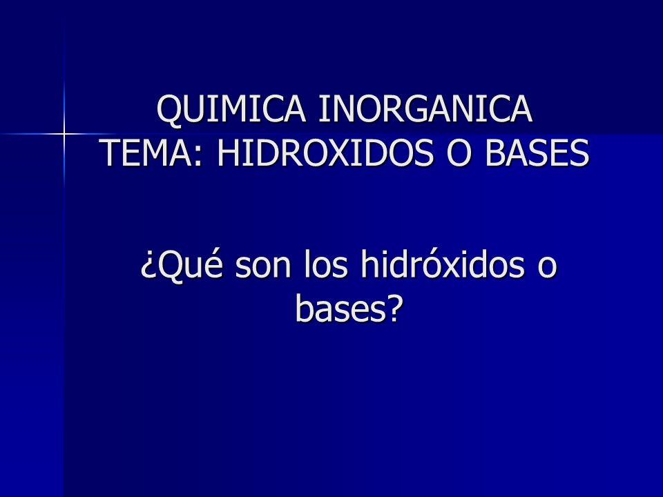 ¿Qué son los hidróxidos o bases? QUIMICA INORGANICA TEMA: HIDROXIDOS O BASES