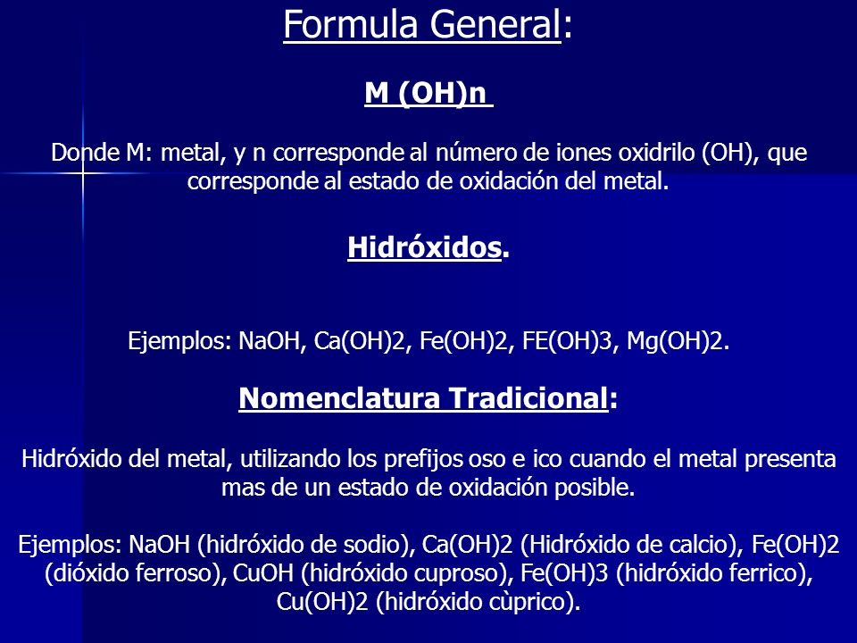 Formula General: M (OH)n Donde M: metal, y n corresponde al número de iones oxidrilo (OH), que corresponde al estado de oxidación del metal. Hidróxido