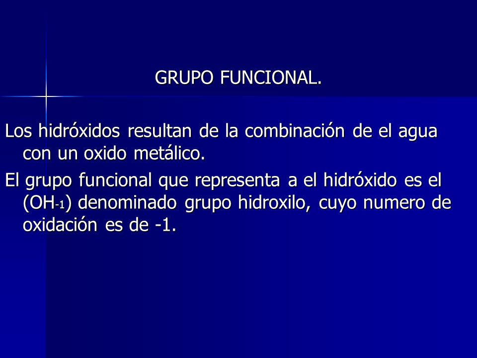 GRUPO FUNCIONAL. Los hidróxidos resultan de la combinación de el agua con un oxido metálico. El grupo funcional que representa a el hidróxido es el (O