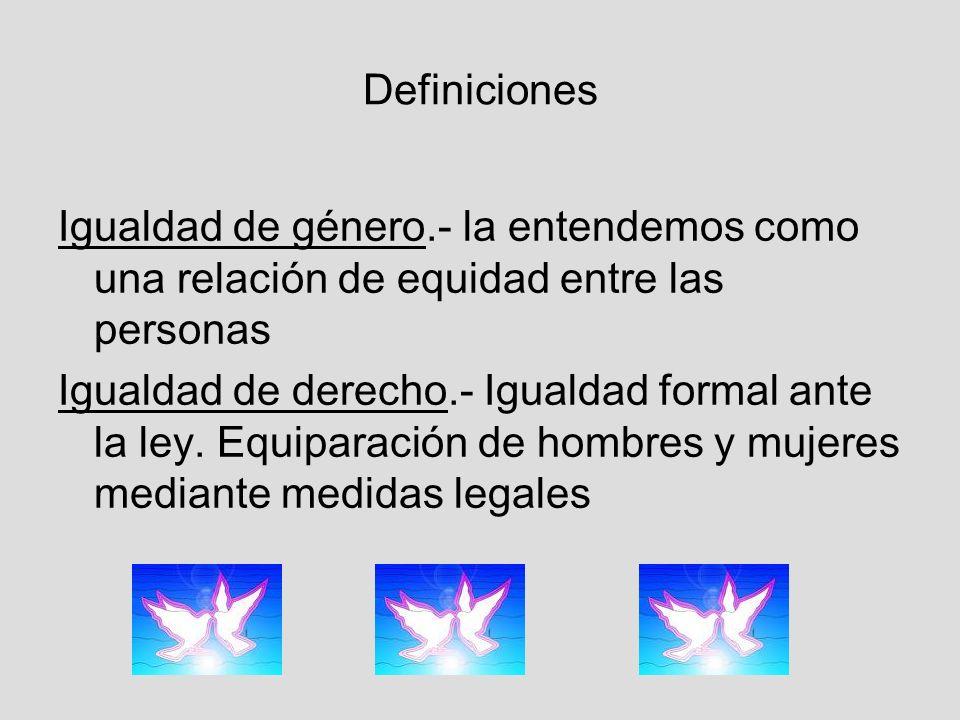 Definiciones Igualdad de género.- la entendemos como una relación de equidad entre las personas Igualdad de derecho.- Igualdad formal ante la ley.