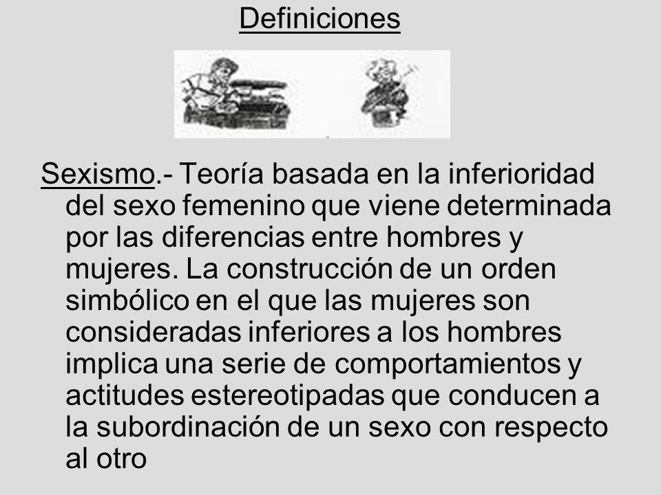 Definiciones Sexismo.- Teoría basada en la inferioridad del sexo femenino que viene determinada por las diferencias entre hombres y mujeres.
