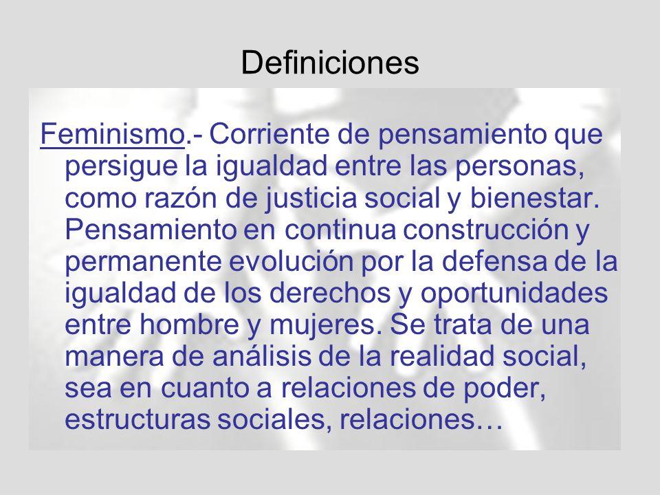 Definiciones Feminismo.- Corriente de pensamiento que persigue la igualdad entre las personas, como razón de justicia social y bienestar.