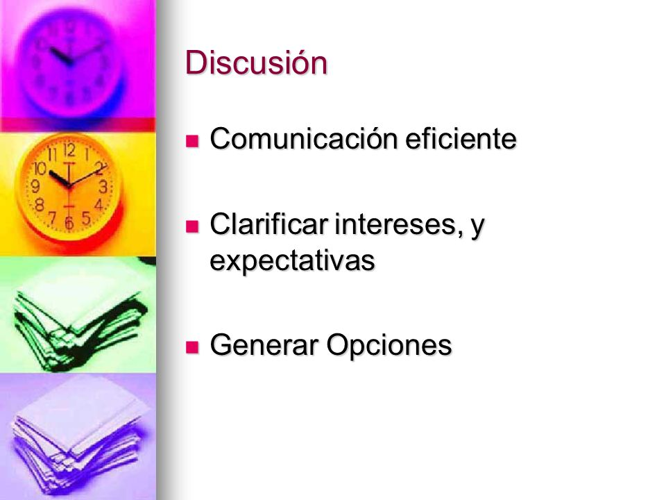 Discusión Comunicación eficiente Comunicación eficiente Clarificar intereses, y expectativas Clarificar intereses, y expectativas Generar Opciones Gen