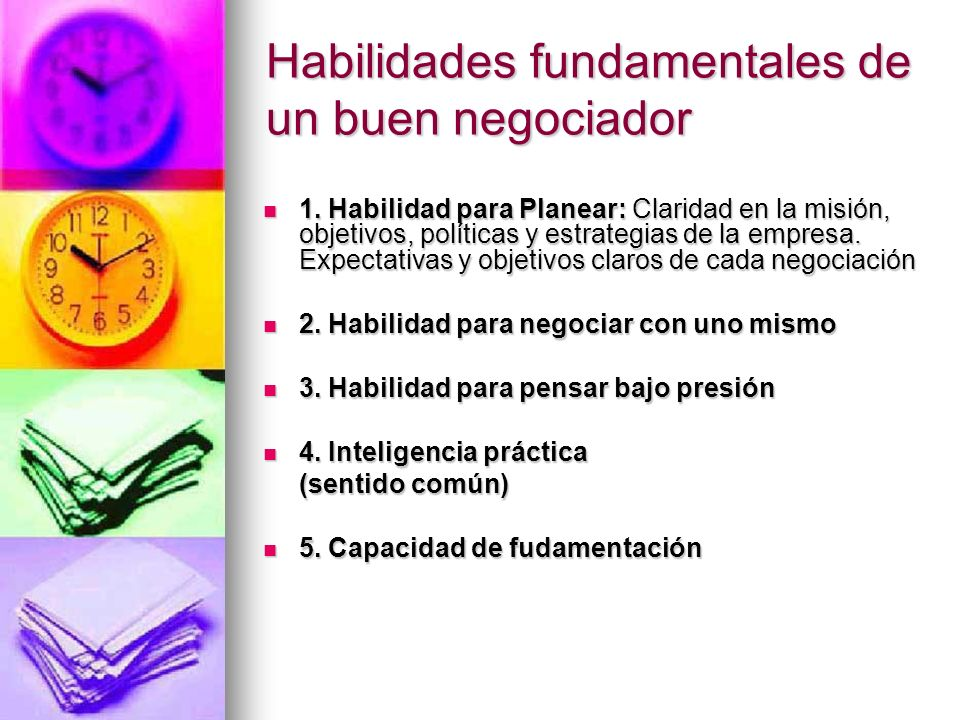 Habilidades fundamentales de un buen negociador 1. Habilidad para Planear: Claridad en la misión, objetivos, políticas y estrategias de la empresa. Ex