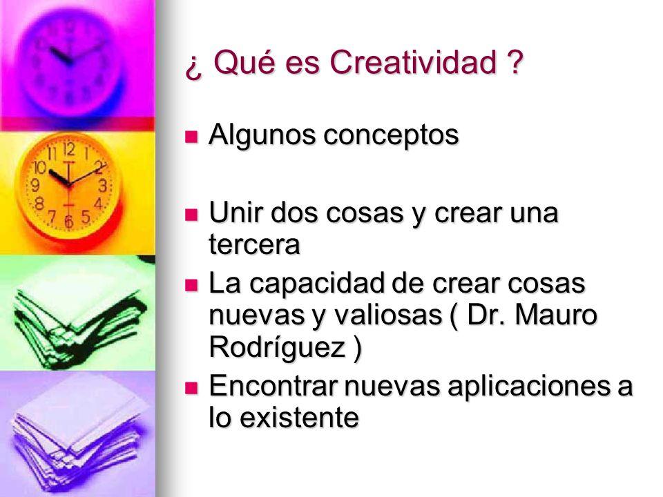 ¿ Qué es Creatividad ? Algunos conceptos Algunos conceptos Unir dos cosas y crear una tercera Unir dos cosas y crear una tercera La capacidad de crear