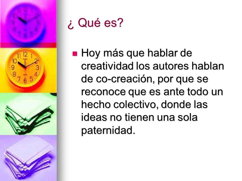 ¿ Qué es? Hoy más que hablar de creatividad los autores hablan de co-creación, por que se reconoce que es ante todo un hecho colectivo, donde las idea