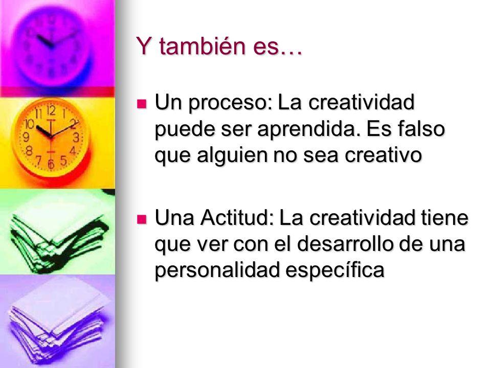 Y también es… Un proceso: La creatividad puede ser aprendida. Es falso que alguien no sea creativo Un proceso: La creatividad puede ser aprendida. Es