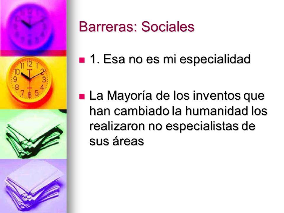 Barreras: Sociales 1. Esa no es mi especialidad 1. Esa no es mi especialidad La Mayoría de los inventos que han cambiado la humanidad los realizaron n
