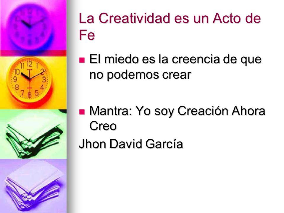 La Creatividad es un Acto de Fe El miedo es la creencia de que no podemos crear El miedo es la creencia de que no podemos crear Mantra: Yo soy Creació