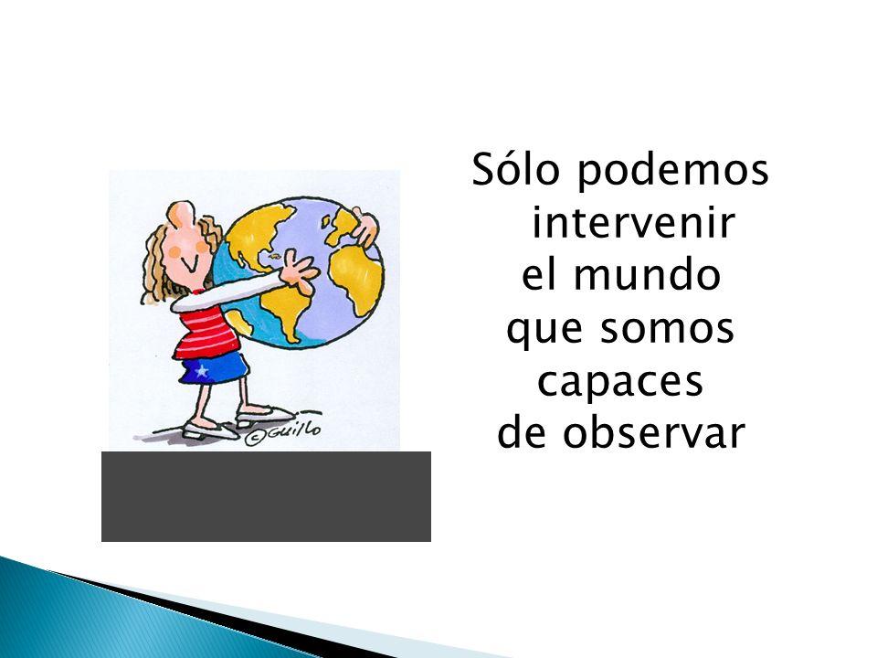 Sólo podemos intervenir el mundo que somos capaces de observar