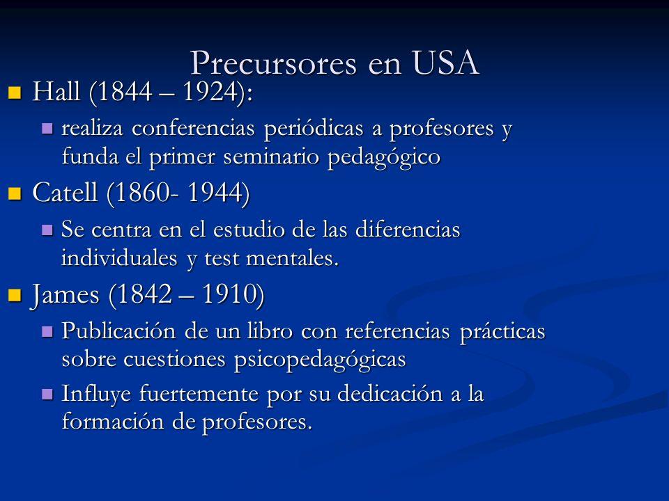 Precursores en USA Hall (1844 – 1924): Hall (1844 – 1924): realiza conferencias periódicas a profesores y funda el primer seminario pedagógico realiza