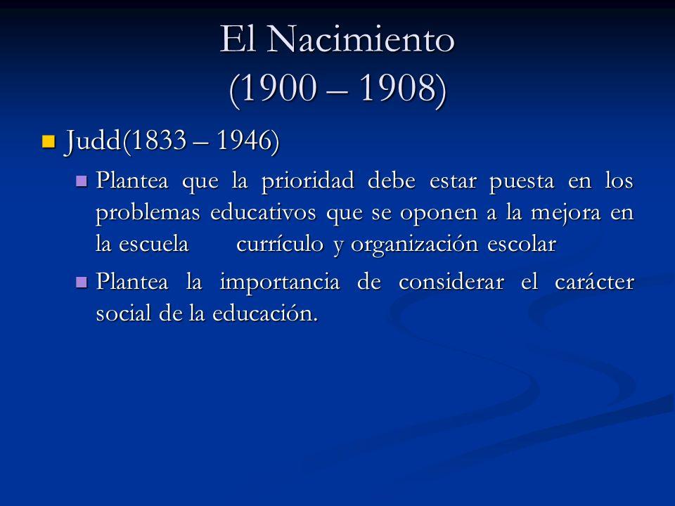 El Nacimiento (1900 – 1908) Judd(1833 – 1946) Judd(1833 – 1946) Plantea que la prioridad debe estar puesta en los problemas educativos que se oponen a