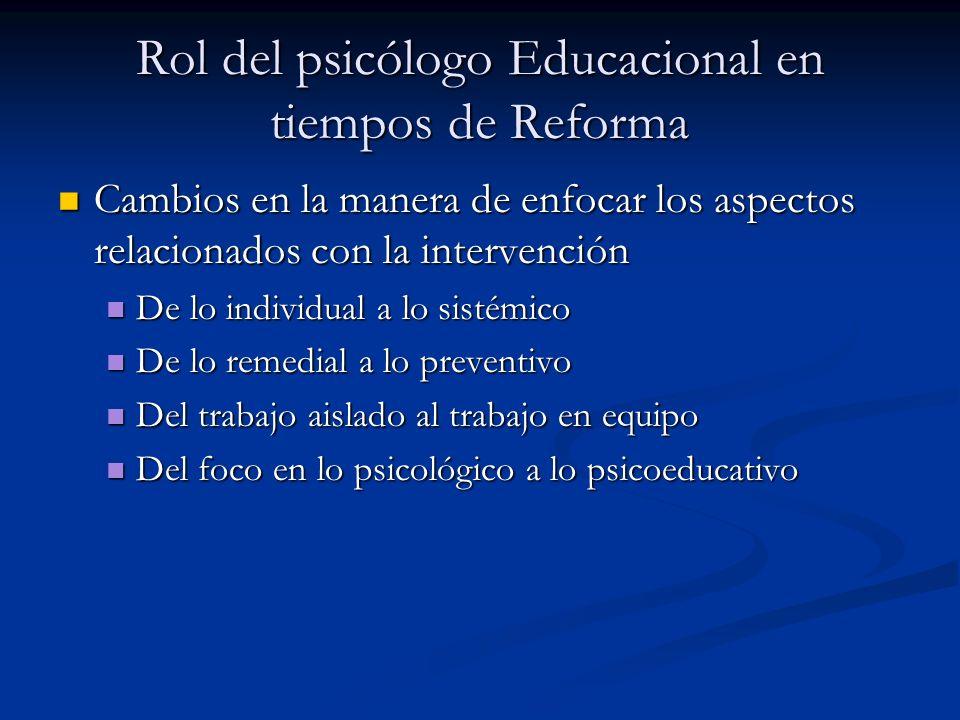 Rol del psicólogo Educacional en tiempos de Reforma Cambios en la manera de enfocar los aspectos relacionados con la intervención Cambios en la manera