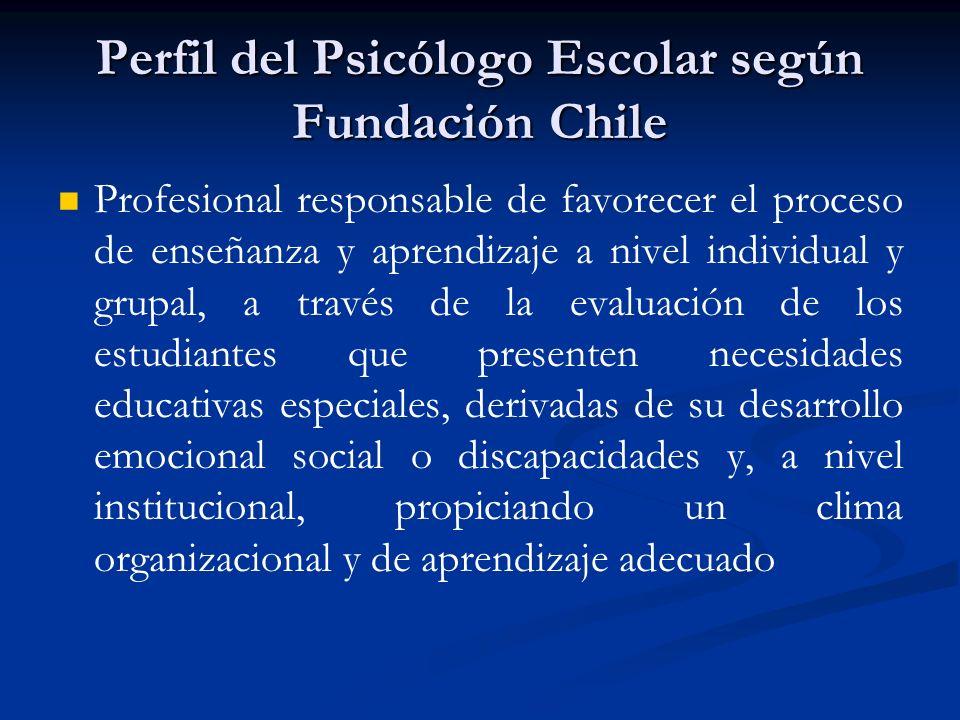Perfil del Psicólogo Escolar según Fundación Chile Profesional responsable de favorecer el proceso de enseñanza y aprendizaje a nivel individual y gru