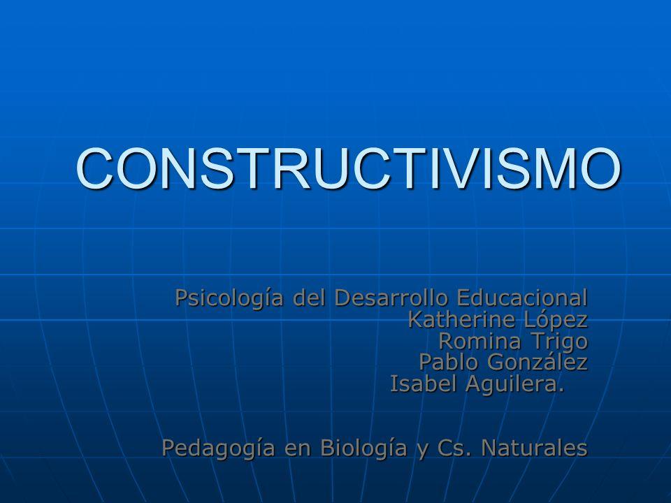 CONSTRUCTIVISMO Psicología del Desarrollo Educacional Katherine López Romina Trigo Pablo González Isabel Aguilera. Pedagogía en Biología y Cs. Natural