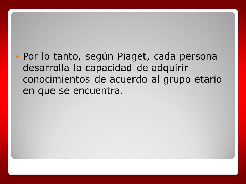 Por lo tanto, según Piaget, cada persona desarrolla la capacidad de adquirir conocimientos de acuerdo al grupo etario en que se encuentra.