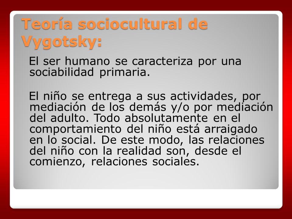 Teoría sociocultural de Vygotsky: El ser humano se caracteriza por una sociabilidad primaria. El niño se entrega a sus actividades, por mediación de l