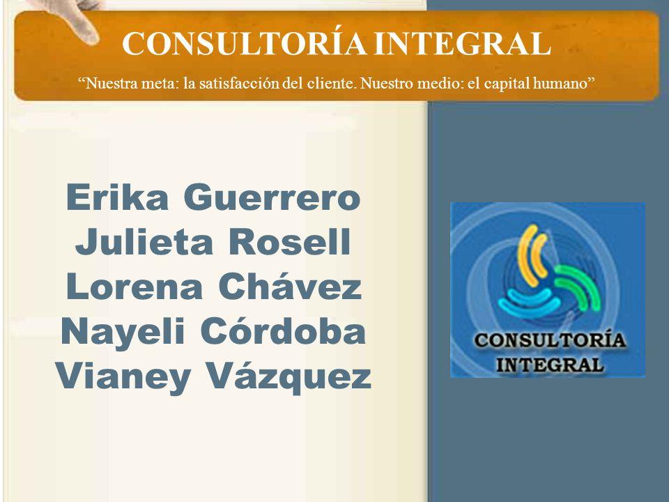 Erika Guerrero Julieta Rosell Lorena Chávez Nayeli Córdoba Vianey Vázquez CONSULTORÍA INTEGRAL Nuestra meta: la satisfacción del cliente. Nuestro medi