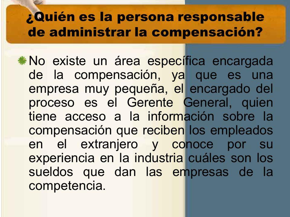 ¿Quién es la persona responsable de administrar la compensación? No existe un área específica encargada de la compensación, ya que es una empresa muy