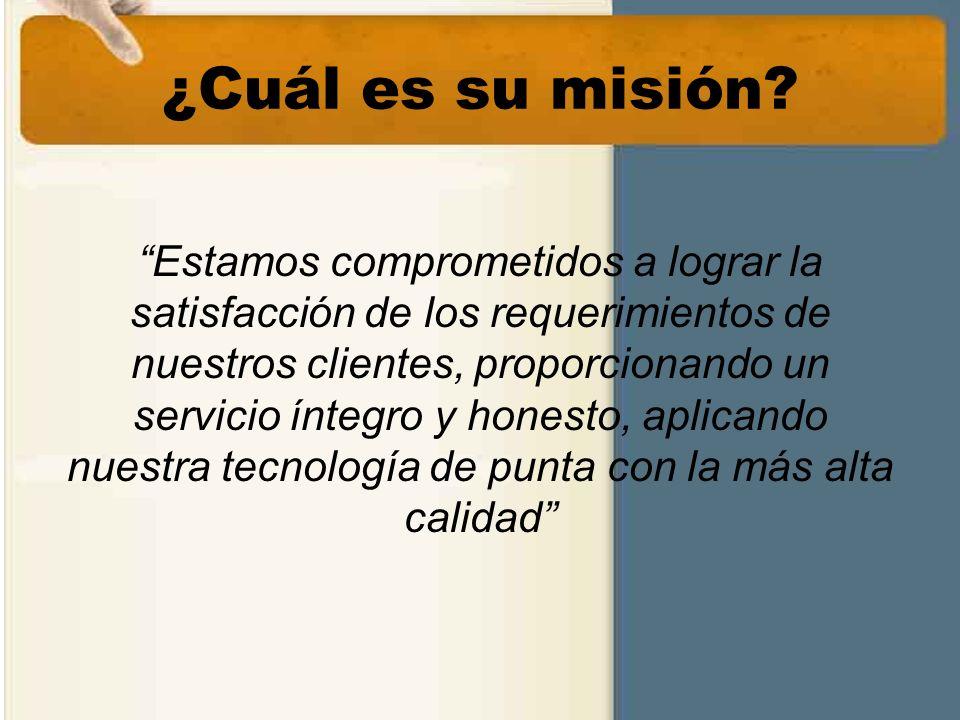 ¿Cuál es su misión? Estamos comprometidos a lograr la satisfacción de los requerimientos de nuestros clientes, proporcionando un servicio íntegro y ho