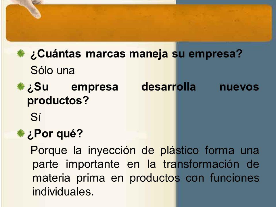 ¿Cuántas marcas maneja su empresa? Sólo una ¿Su empresa desarrolla nuevos productos? Sí ¿Por qué? Porque la inyección de plástico forma una parte impo