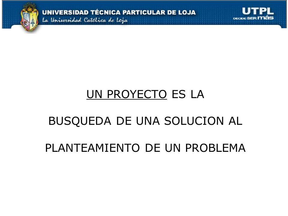UN PROYECTO ES LA BUSQUEDA DE UNA SOLUCION AL PLANTEAMIENTO DE UN PROBLEMA 3