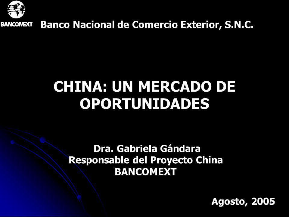 1 CHINA: UN MERCADO DE OPORTUNIDADES Banco Nacional de Comercio Exterior, S.N.C. Agosto, 2005 Dra. Gabriela Gándara Responsable del Proyecto China BAN