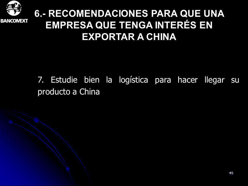 45 7. Estudie bien la logística para hacer llegar su producto a China 6.- RECOMENDACIONES PARA QUE UNA EMPRESA QUE TENGA INTERÉS EN EXPORTAR A CHINA
