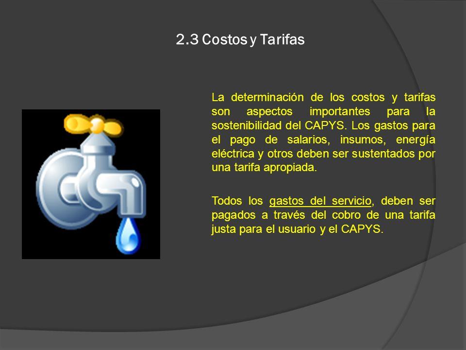 2.3 Costos y Tarifas La determinación de los costos y tarifas son aspectos importantes para la sostenibilidad del CAPYS. Los gastos para el pago de sa