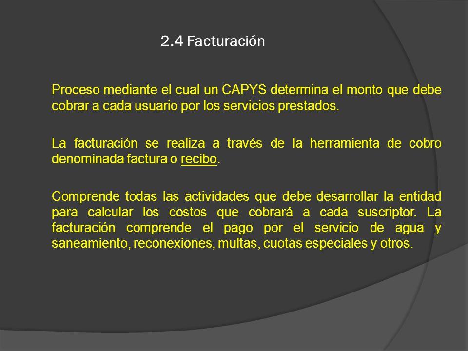 2.4 Facturación Proceso mediante el cual un CAPYS determina el monto que debe cobrar a cada usuario por los servicios prestados. La facturación se rea