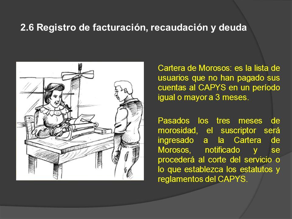 2.6 Registro de facturación, recaudación y deuda Cartera de Morosos: es la lista de usuarios que no han pagado sus cuentas al CAPYS en un período igua