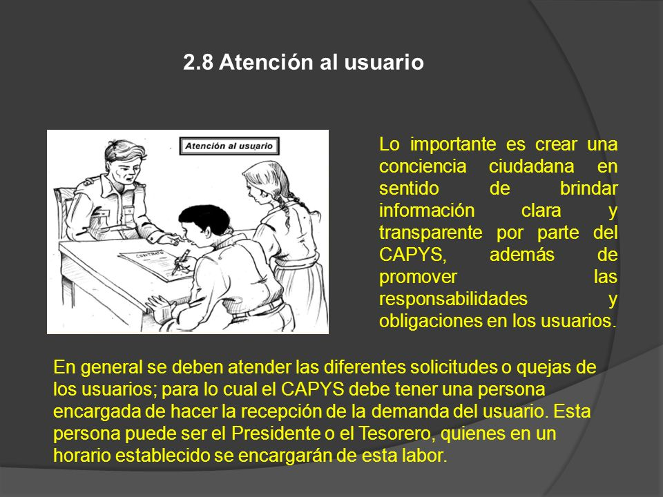 2.8 Atención al usuario Lo importante es crear una conciencia ciudadana en sentido de brindar información clara y transparente por parte del CAPYS, ad