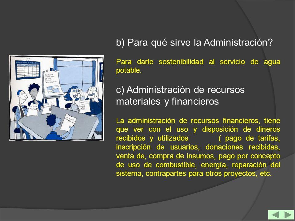 b) Para qué sirve la Administración? Para darle sostenibilidad al servicio de agua potable. c) Administración de recursos materiales y financieros La