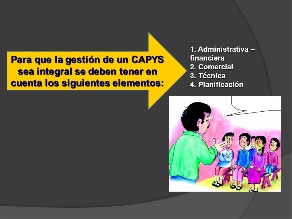 1. Administrativa – financiera 2. Comercial 3. Técnica 4. Planificación Para que la gestión de un CAPYS sea integral se deben tener en cuenta los sigu