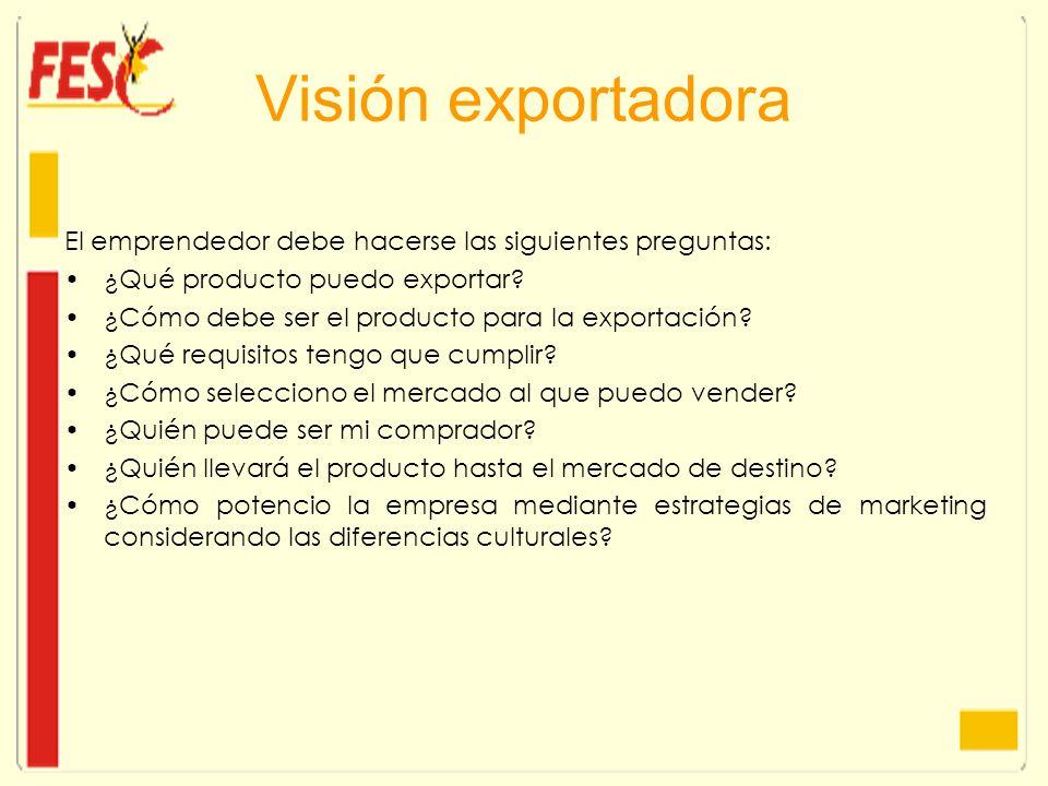 Visión exportadora El emprendedor debe hacerse las siguientes preguntas: ¿Qué producto puedo exportar? ¿Cómo debe ser el producto para la exportación?