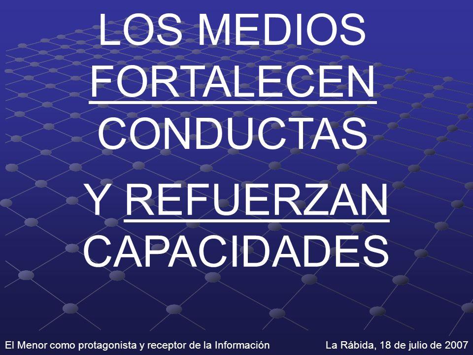 El Menor como protagonista y receptor de la Información La Rábida, 18 de julio de 2007 LOS MEDIOS FORTALECEN CONDUCTAS Y REFUERZAN CAPACIDADES