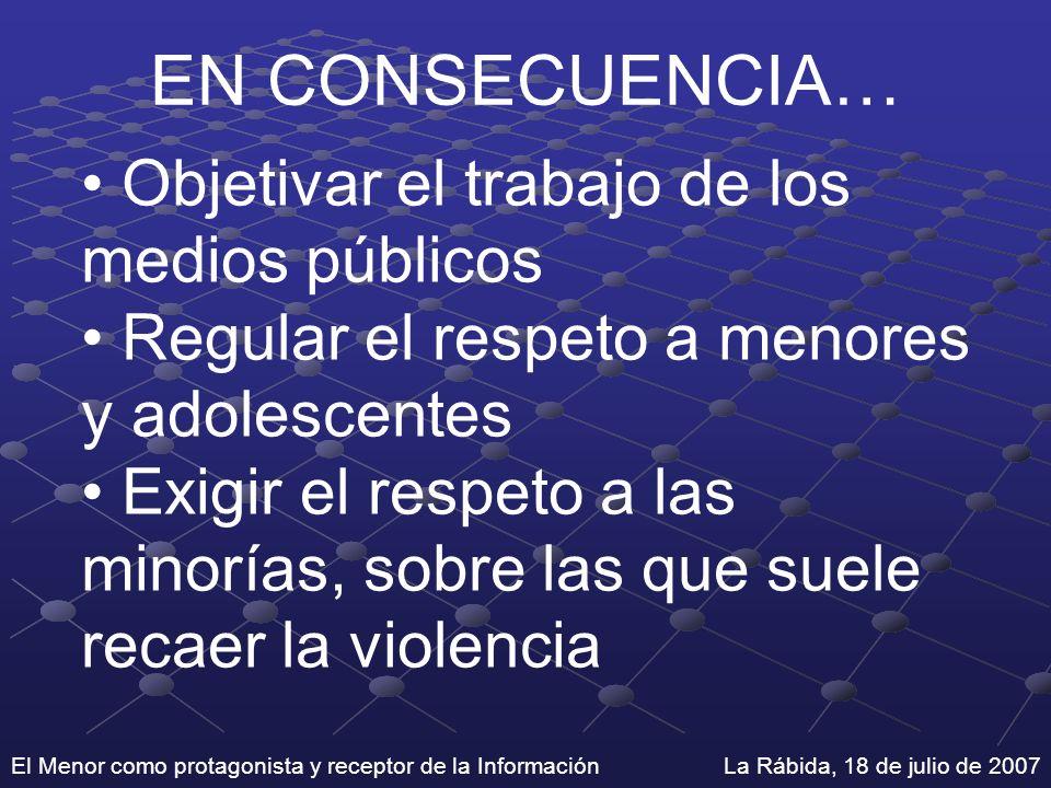 El Menor como protagonista y receptor de la Información La Rábida, 18 de julio de 2007 EN CONSECUENCIA… Objetivar el trabajo de los medios públicos Re