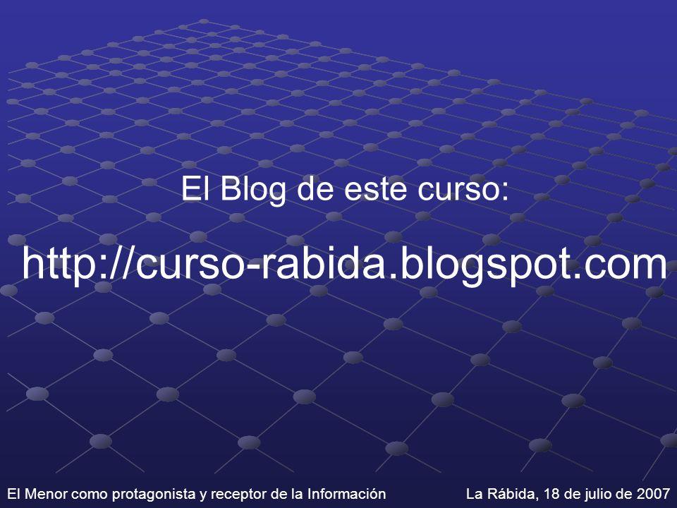 El Menor como protagonista y receptor de la Información La Rábida, 18 de julio de 2007 El Blog de este curso: http://curso-rabida.blogspot.com