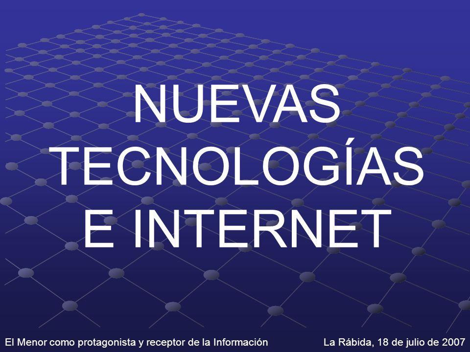 El Menor como protagonista y receptor de la Información La Rábida, 18 de julio de 2007 NUEVAS TECNOLOGÍAS E INTERNET