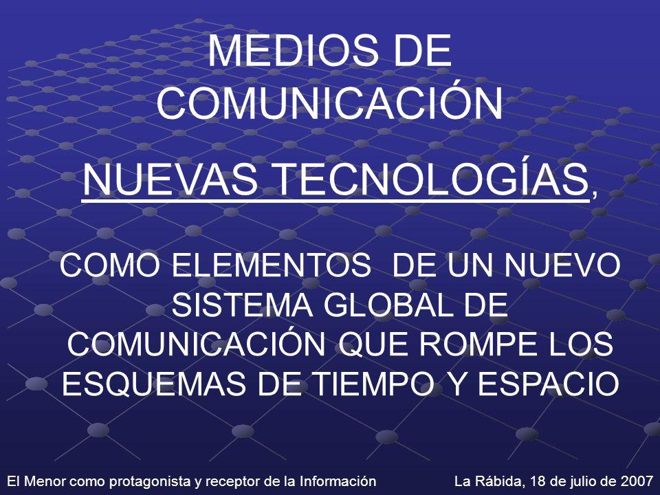 El Menor como protagonista y receptor de la Información La Rábida, 18 de julio de 2007 MEDIOS DE COMUNICACIÓN NUEVAS TECNOLOGÍAS, COMO ELEMENTOS DE UN