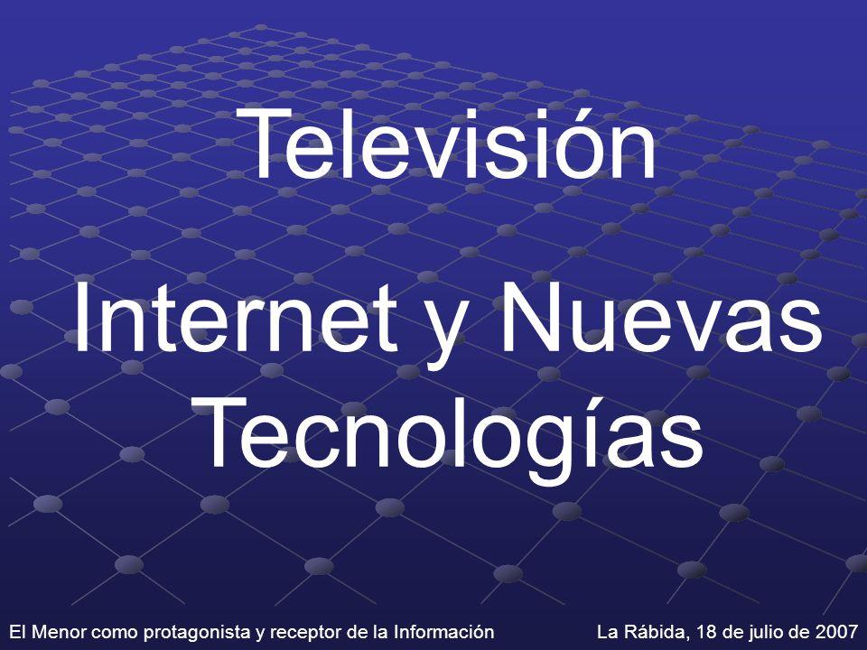 El Menor como protagonista y receptor de la Información La Rábida, 18 de julio de 2007 Televisión Internet y Nuevas Tecnologías