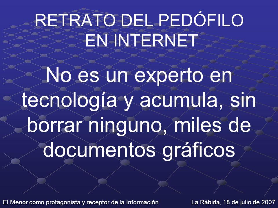 El Menor como protagonista y receptor de la Información La Rábida, 18 de julio de 2007 RETRATO DEL PEDÓFILO EN INTERNET No es un experto en tecnología