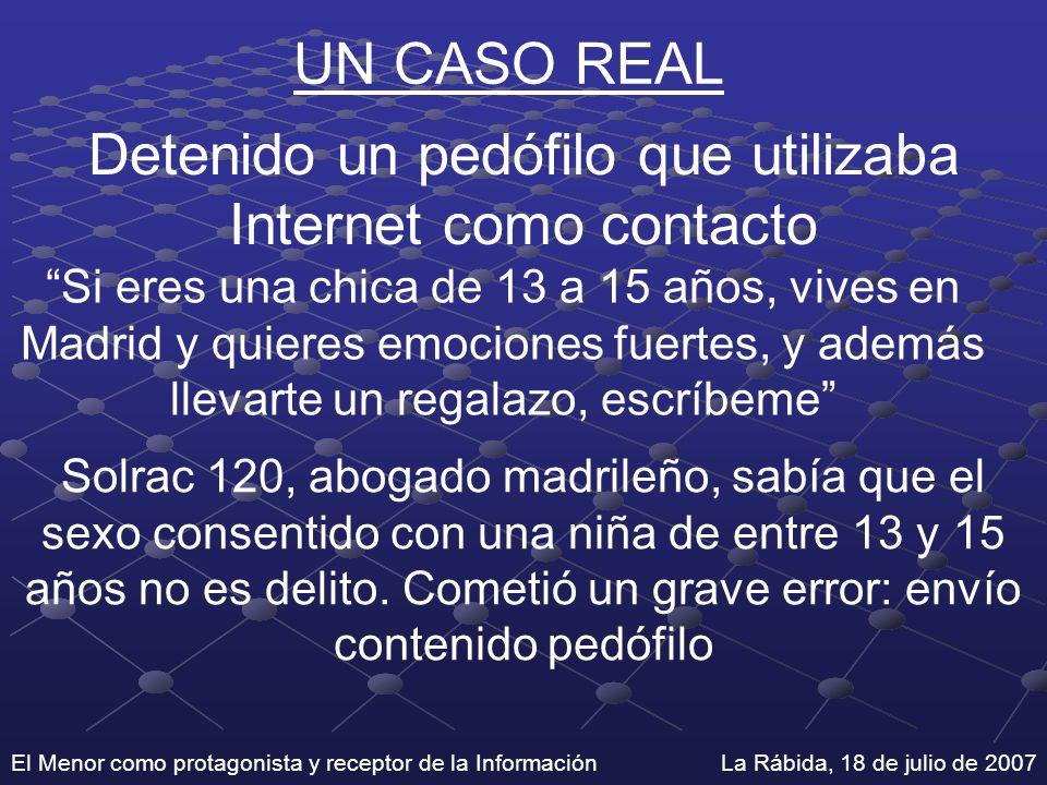 El Menor como protagonista y receptor de la Información La Rábida, 18 de julio de 2007 UN CASO REAL Detenido un pedófilo que utilizaba Internet como c