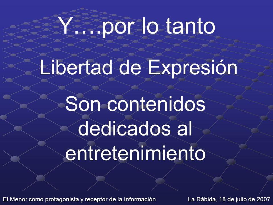 El Menor como protagonista y receptor de la Información La Rábida, 18 de julio de 2007 Y….por lo tanto Libertad de Expresión Son contenidos dedicados