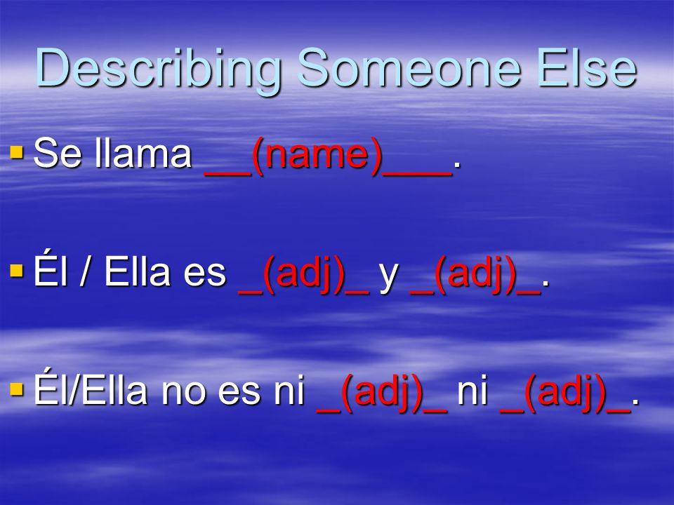 Describing Someone Else Se llama __(name)___. Se llama __(name)___. Él / Ella es _(adj)_ y _(adj)_. Él / Ella es _(adj)_ y _(adj)_. Él/Ella no es ni _